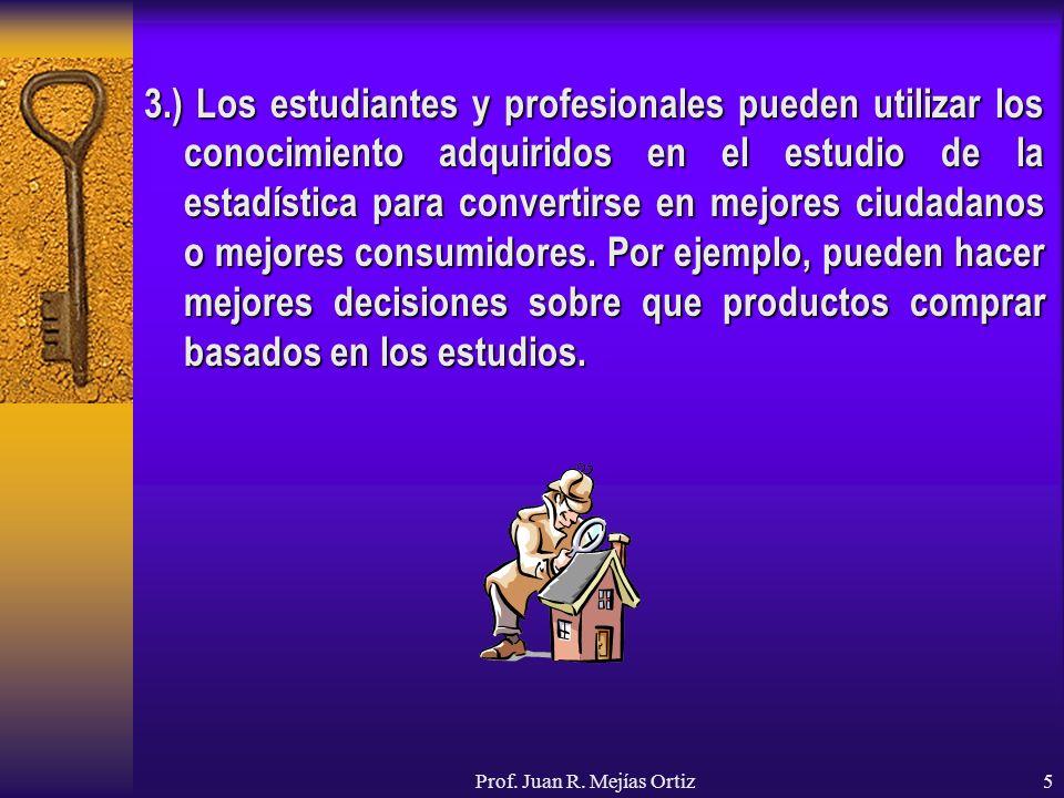Prof. Juan R. Mejías Ortiz5 3.) Los estudiantes y profesionales pueden utilizar los conocimiento adquiridos en el estudio de la estadística para conve