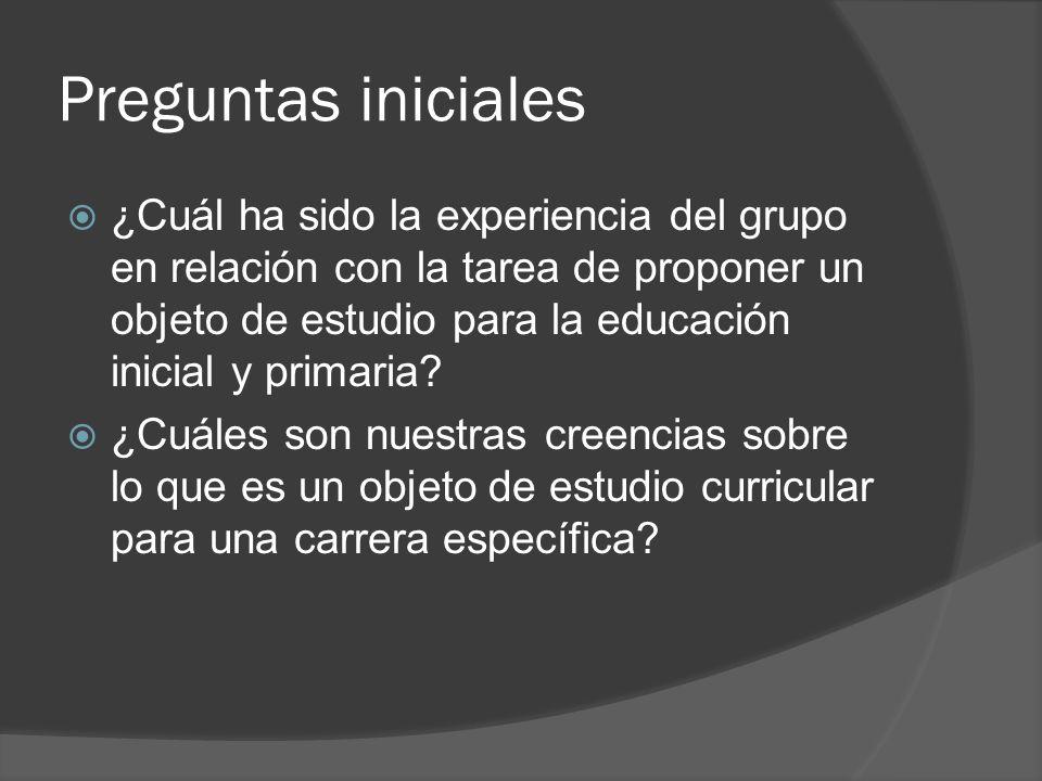 Preguntas iniciales ¿Cuál ha sido la experiencia del grupo en relación con la tarea de proponer un objeto de estudio para la educación inicial y prima