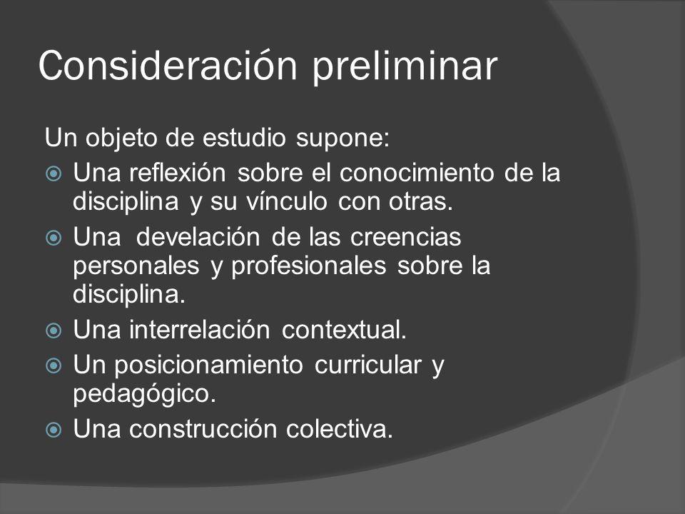 Consideración preliminar Un objeto de estudio supone: Una reflexión sobre el conocimiento de la disciplina y su vínculo con otras. Una develación de l