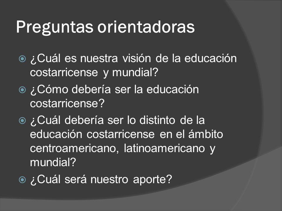 Preguntas orientadoras ¿Cuál es nuestra visión de la educación costarricense y mundial? ¿Cómo debería ser la educación costarricense? ¿Cuál debería se