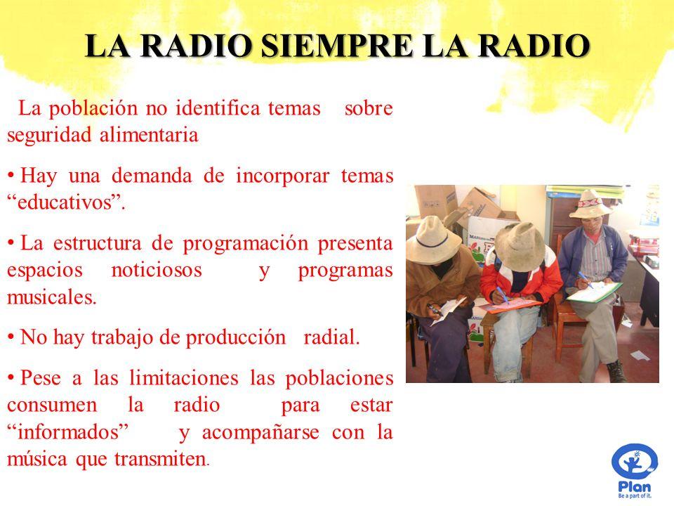 LA RADIO SIEMPRE LA RADIO La población no identifica temas sobre seguridad alimentaria Hay una demanda de incorporar temas educativos. La estructura d