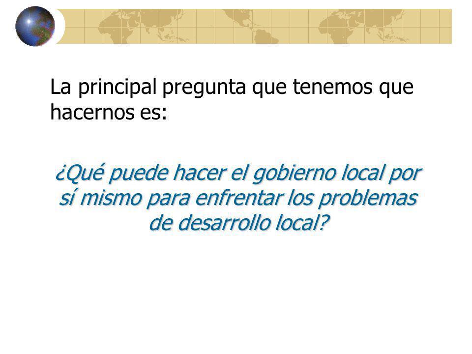 La principal pregunta que tenemos que hacernos es: ¿Qué puede hacer el gobierno local por sí mismo para enfrentar los problemas de desarrollo local?