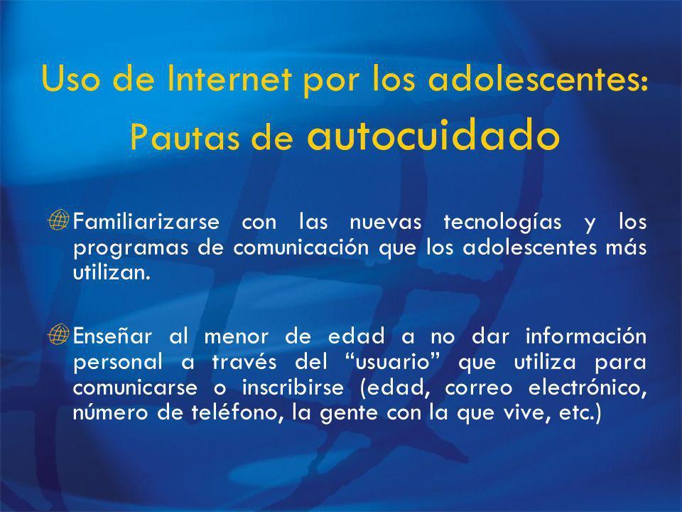 Uso de Internet por los adolescentes: Pautas de autocuidado Familiarizarse con las nuevas tecnologías y los programas de comunicación que los adolescentes más utilizan.