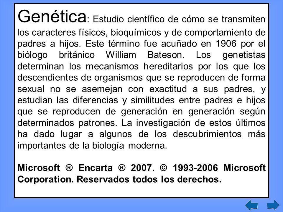 Genética : Estudio científico de cómo se transmiten los caracteres físicos, bioquímicos y de comportamiento de padres a hijos.