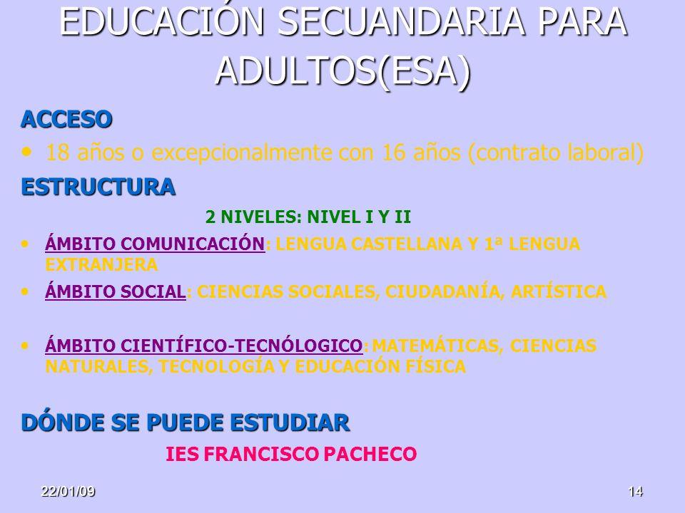 22/01/0914 EDUCACIÓN SECUANDARIA PARA ADULTOS(ESA) ACCESO 18 años o excepcionalmente con 16 años (contrato laboral)ESTRUCTURA 2 NIVELES: NIVEL I Y II ÁMBITO COMUNICACIÓN: LENGUA CASTELLANA Y 1ª LENGUA EXTRANJERA ÁMBITO SOCIAL: CIENCIAS SOCIALES, CIUDADANÍA, ARTÍSTICA ÁMBITO CIENTÍFICO-TECNÓLOGICO: MATEMÁTICAS, CIENCIAS NATURALES, TECNOLOGÍA Y EDUCACIÓN FÍSICA DÓNDE SE PUEDE ESTUDIAR IES FRANCISCO PACHECO