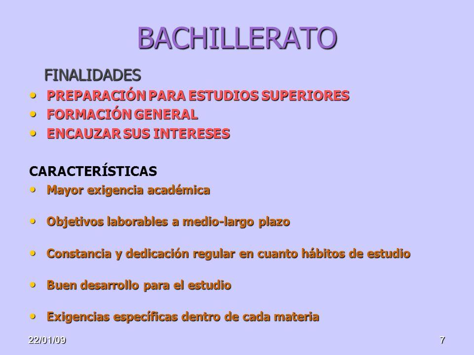 22/01/097 BACHILLERATO PREPARACIÓN PARA ESTUDIOS SUPERIORES PREPARACIÓN PARA ESTUDIOS SUPERIORES FORMACIÓN GENERAL FORMACIÓN GENERAL ENCAUZAR SUS INTERESES ENCAUZAR SUS INTERESES CARACTERÍSTICAS Mayor exigencia académica Mayor exigencia académica Objetivos laborables a medio-largo plazo Objetivos laborables a medio-largo plazo Constancia y dedicación regular en cuanto hábitos de estudio Constancia y dedicación regular en cuanto hábitos de estudio Buen desarrollo para el estudio Buen desarrollo para el estudio Exigencias específicas dentro de cada materia Exigencias específicas dentro de cada materia FINALIDADES