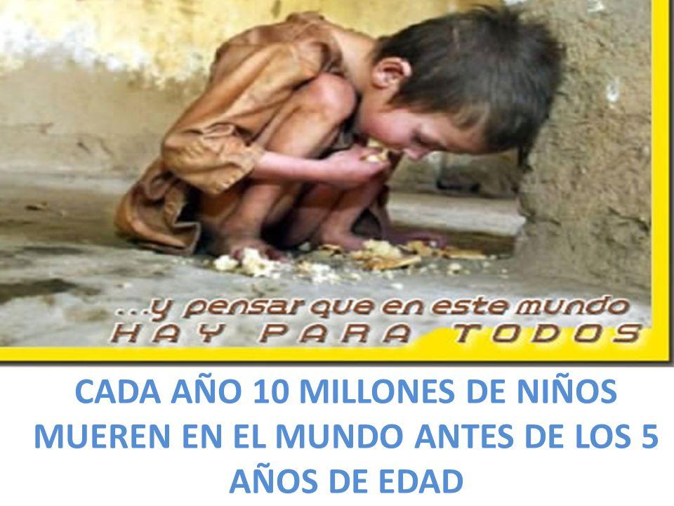 CADA AÑO 10 MILLONES DE NIÑOS MUEREN EN EL MUNDO ANTES DE LOS 5 AÑOS DE EDAD