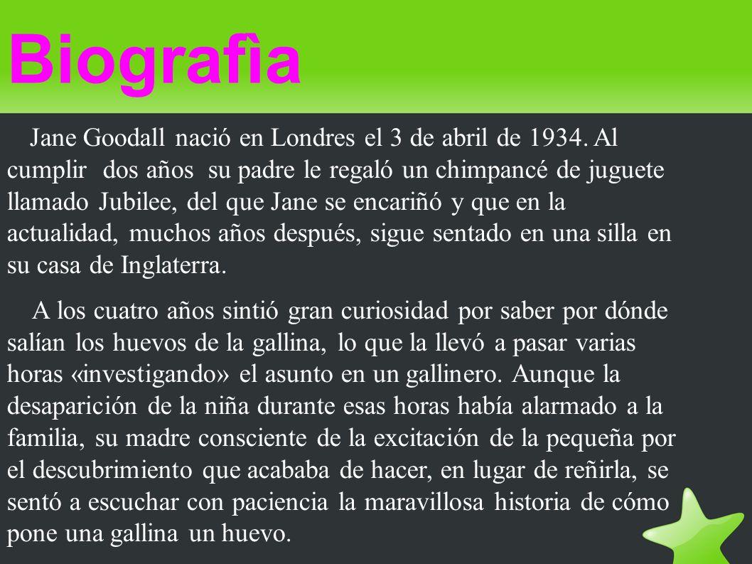 Biografìa Jane Goodall nació en Londres el 3 de abril de 1934. Al cumplir dos años su padre le regaló un chimpancé de juguete llamado Jubilee, del que