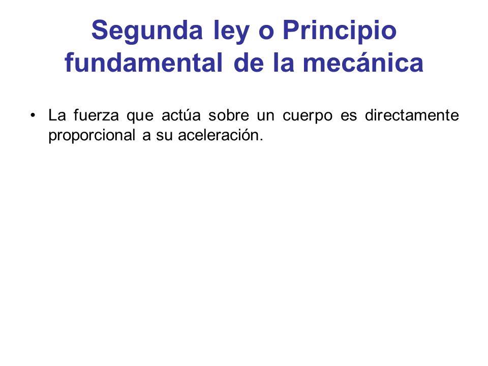 Segunda ley o Principio fundamental de la mecánica La fuerza que actúa sobre un cuerpo es directamente proporcional a su aceleración.