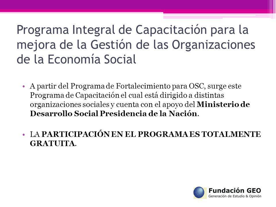 Programa Integral de Capacitación para la mejora de la Gestión de las Organizaciones de la Economía Social Los Objetivos Generales del Programa son: Crear un espacio de formación, desarrollo, reflexión, intercambios de ideas y experiencias y de autoevaluación de Organizaciones Sociales.