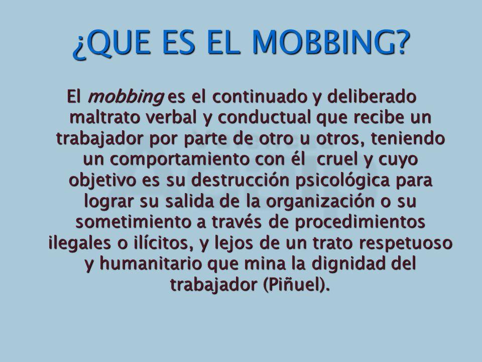 ¿QUE ES EL MOBBING? El mobbing es el continuado y deliberado maltrato verbal y conductual que recibe un trabajador por parte de otro u otros, teniendo