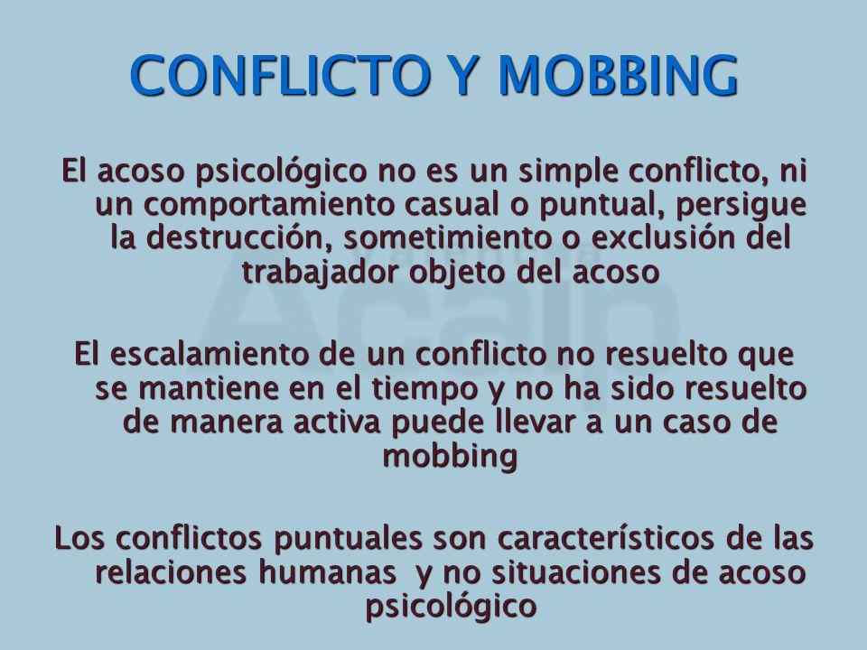 CONFLICTO Y MOBBING El acoso psicológico no es un simple conflicto, ni un comportamiento casual o puntual, persigue la destrucción, sometimiento o exc