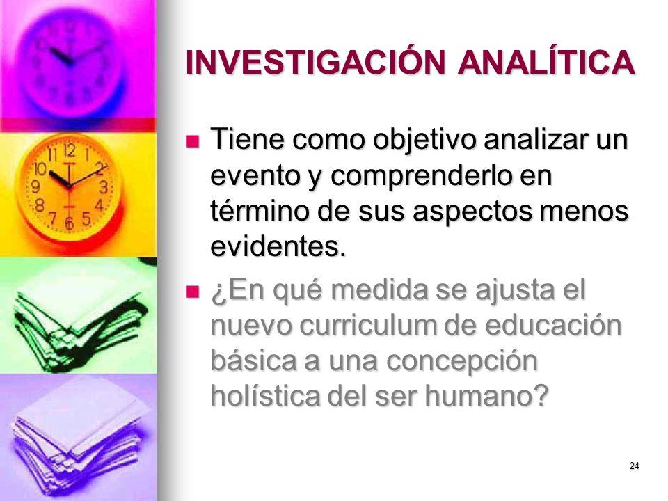 INVESTIGACIÓN ANALÍTICA Tiene como objetivo analizar un evento y comprenderlo en término de sus aspectos menos evidentes. Tiene como objetivo analizar