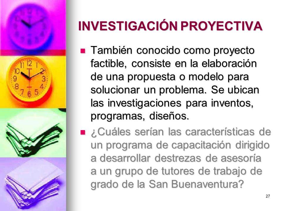 INVESTIGACIÓN PROYECTIVA También conocido como proyecto factible, consiste en la elaboración de una propuesta o modelo para solucionar un problema. Se