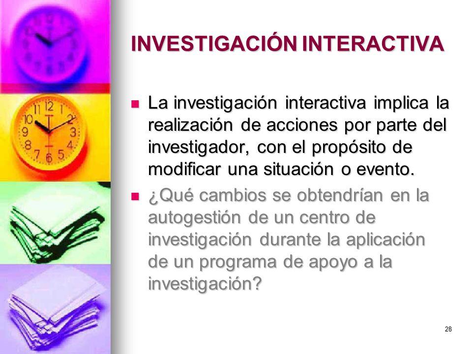 INVESTIGACIÓN INTERACTIVA La investigación interactiva implica la realización de acciones por parte del investigador, con el propósito de modificar un