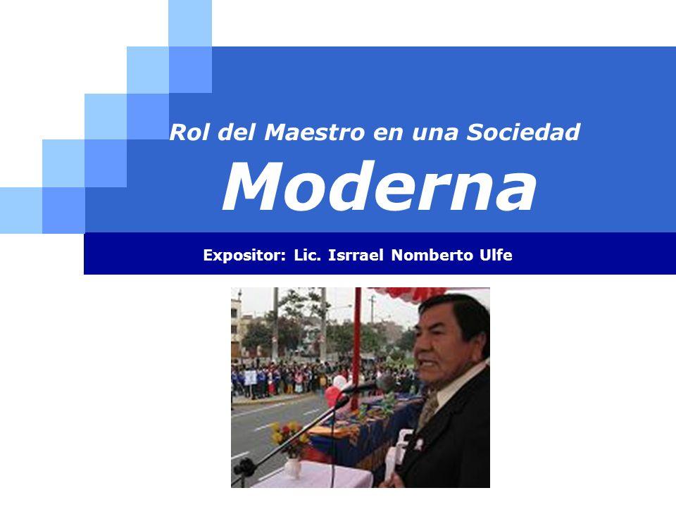 LOGO Rol del Maestro en una Sociedad Moderna Expositor: Lic. Isrrael Nomberto Ulfe
