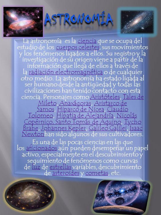 La astronomía es la ciencia que se ocupa del estudio de los cuerpos celestes, sus movimientos y los fenómenos ligados a ellos.