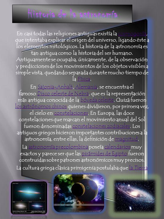 La astronomía es la ciencia que se ocupa del estudio de los cuerpos celestes, sus movimientos y los fenómenos ligados a ellos. Su registro y la invest