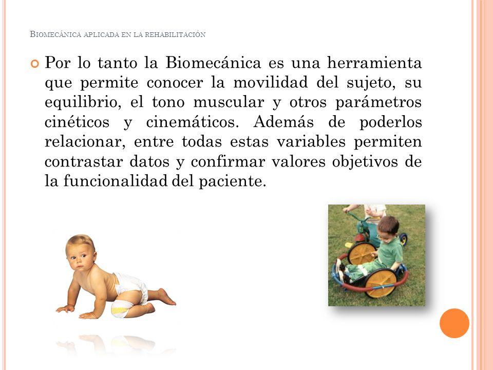 B IOMECÁNICA APLICADA EN LA REHABILITACIÓN Por lo tanto la Biomecánica es una herramienta que permite conocer la movilidad del sujeto, su equilibrio,