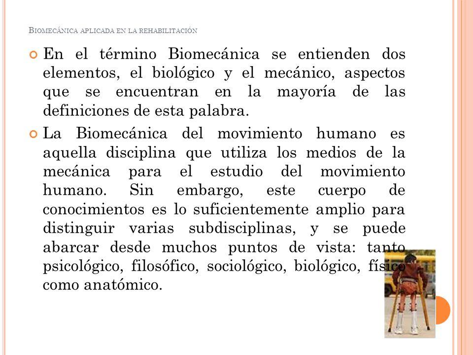 B IOMECÁNICA APLICADA EN LA REHABILITACIÓN En el término Biomecánica se entienden dos elementos, el biológico y el mecánico, aspectos que se encuentra