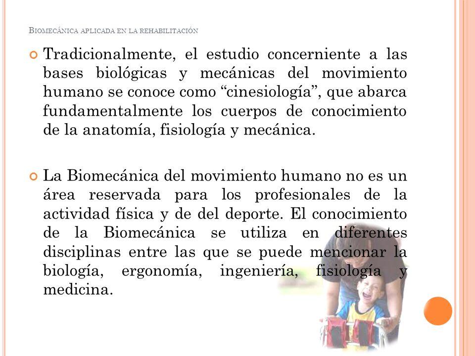 B IOMECÁNICA APLICADA EN LA REHABILITACIÓN Tradicionalmente, el estudio concerniente a las bases biológicas y mecánicas del movimiento humano se conoc