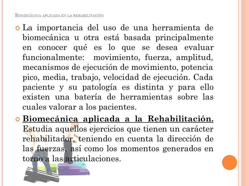B IOMECÁNICA APLICADA EN LA REHABILITACIÓN Trata de mejorar prácticamente los movimientos y las posturas para propósitos de la rehabilitación o del desempeño en las actividades de la vida diaria.