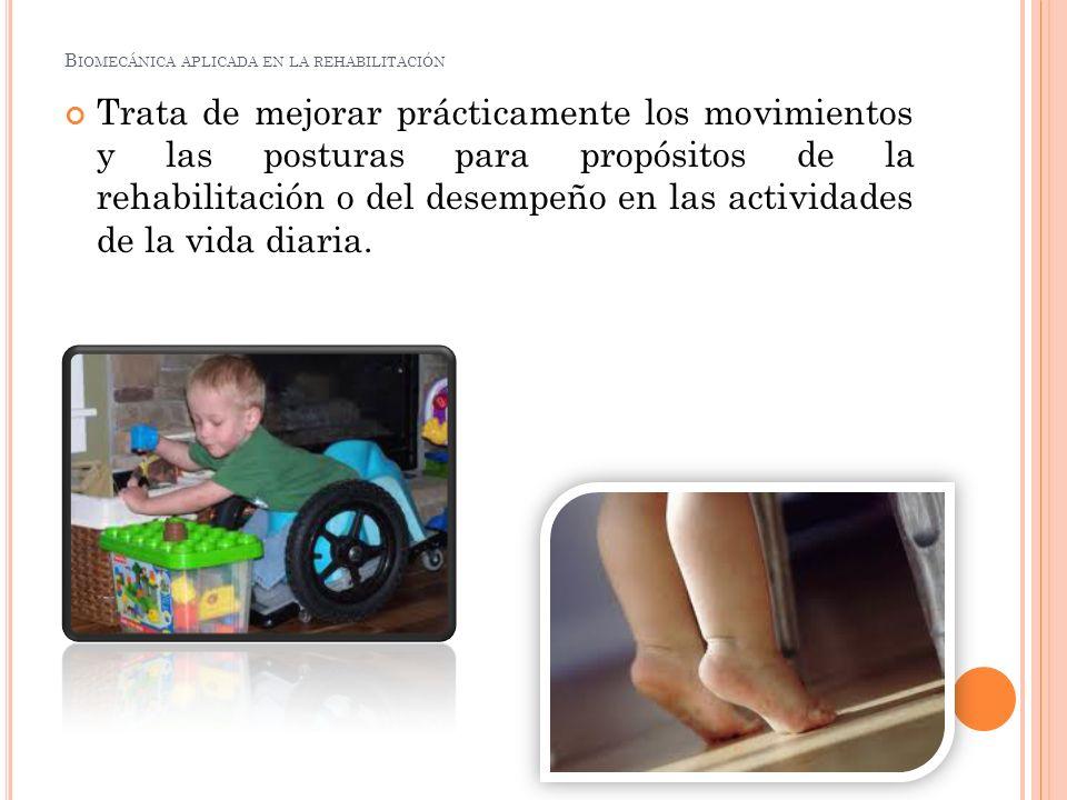 B IOMECÁNICA APLICADA EN LA REHABILITACIÓN Objetivos de la biomecánica.