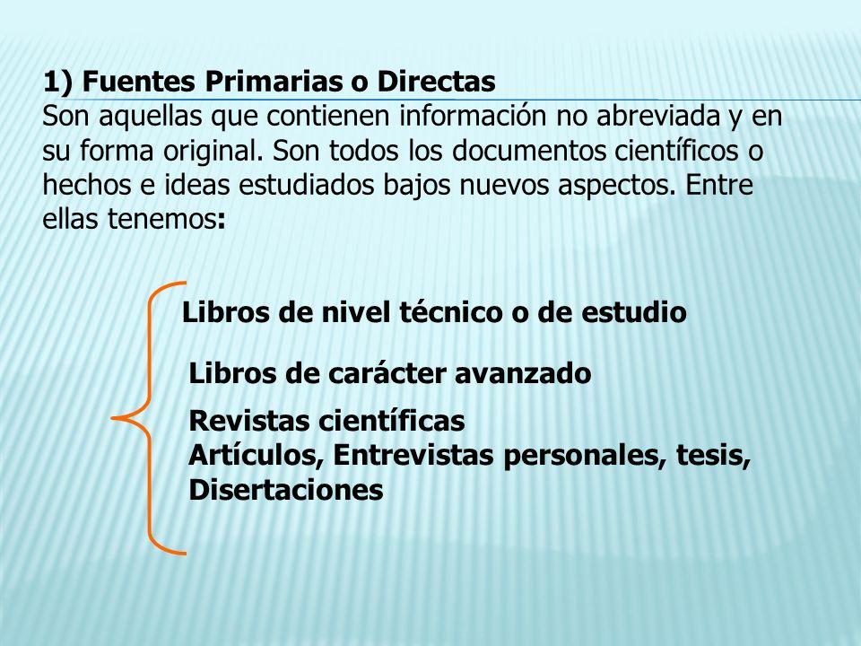 1) Fuentes Primarias o Directas Son aquellas que contienen información no abreviada y en su forma original. Son todos los documentos científicos o hec