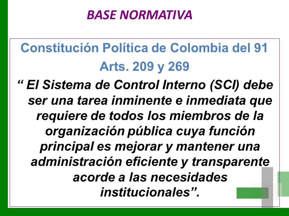 BASE NORMATIVA Constitución Política de Colombia del 91 Arts. 209 y 269 El Sistema de Control Interno (SCI) debe ser una tarea inminente e inmediata q