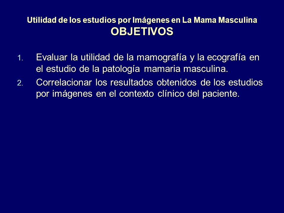 Utilidad de los estudios por Imágenes en La Mama Masculina OBJETIVOS 1. Evaluar la utilidad de la mamografía y la ecografía en el estudio de la patolo