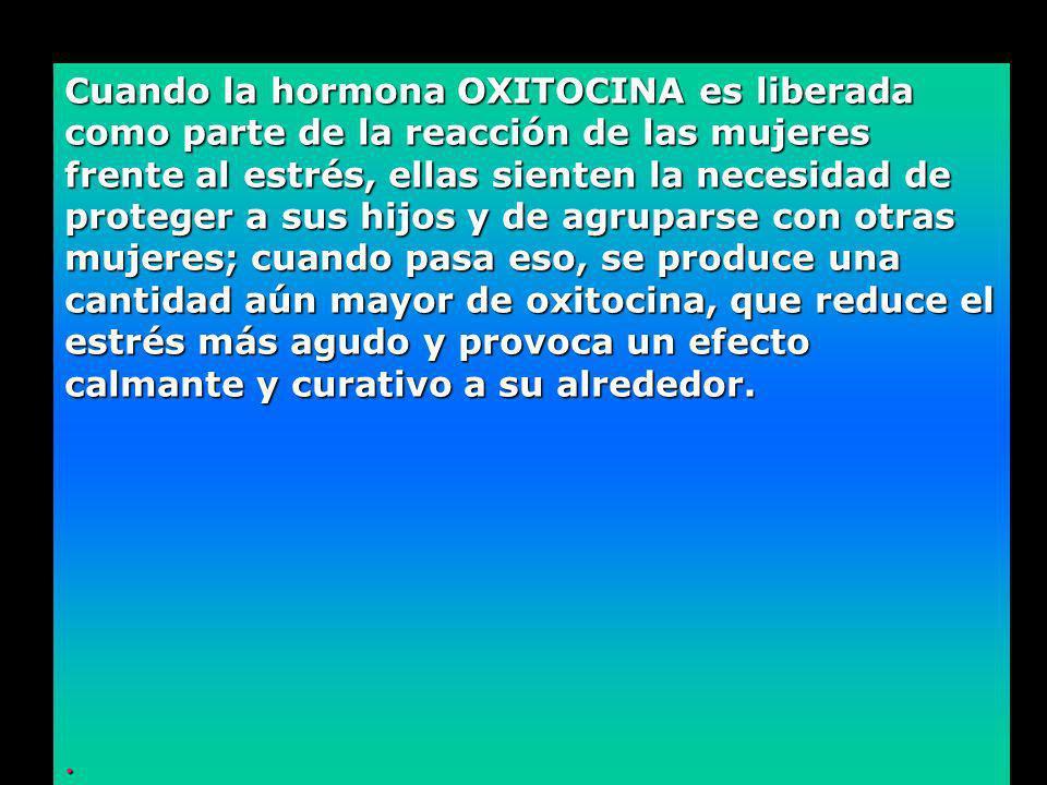 Cuando la hormona OXITOCINA es liberada como parte de la reacción de las mujeres frente al estrés, ellas sienten la necesidad de proteger a sus hijos y de agruparse con otras mujeres; cuando pasa eso, se produce una cantidad aún mayor de oxitocina, que reduce el estrés más agudo y provoca un efecto calmante y curativo a su alrededor..