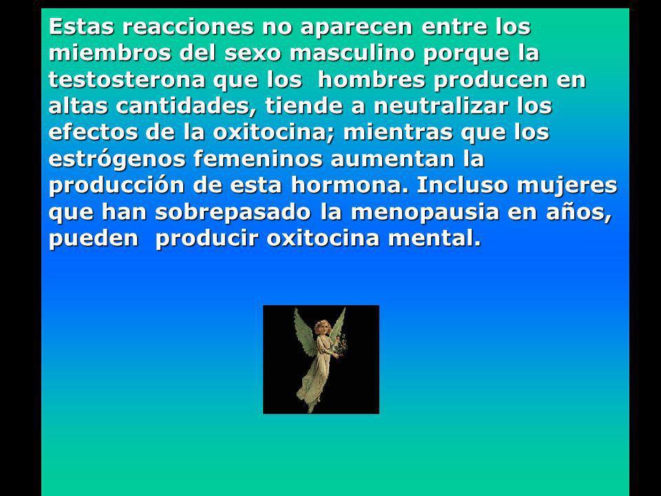 Estas reacciones no aparecen entre los miembros del sexo masculino porque la testosterona que los hombres producen en altas cantidades, tiende a neutralizar los efectos de la oxitocina; mientras que los estrógenos femeninos aumentan la producción de esta hormona.