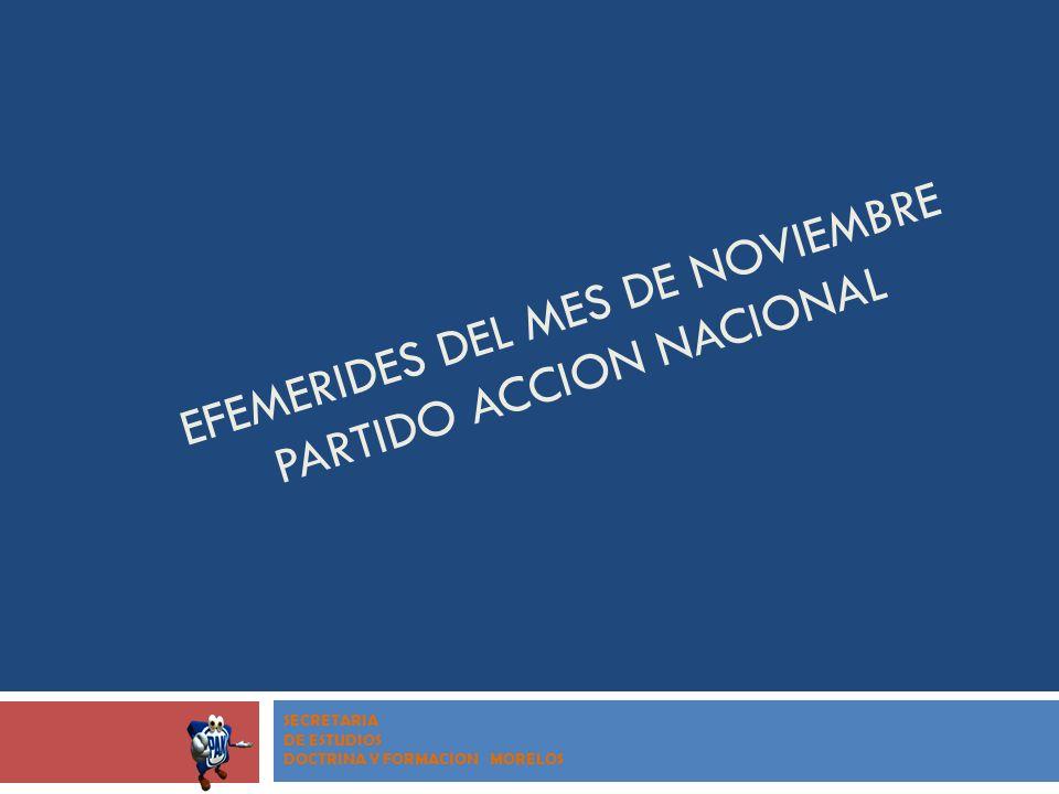 EFEMERIDES DEL MES DE NOVIEMBRE PARTIDO ACCION NACIONAL SECRETARIA DE ESTUDIOS DOCTRINA Y FORMACION MORELOS