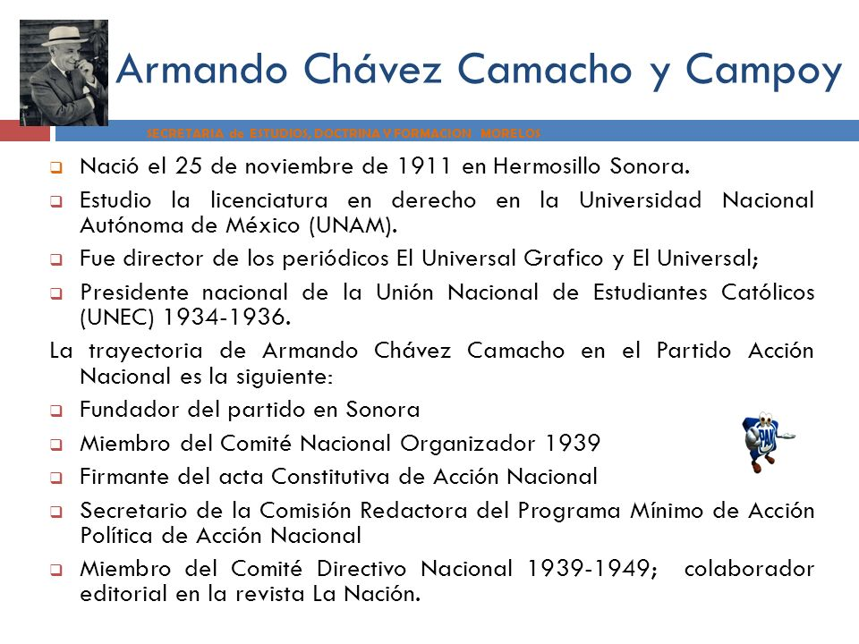 Armando Chávez Camacho y Campoy SECRETARIA de ESTUDIOS, DOCTRINA Y FORMACION MORELOS Nació el 25 de noviembre de 1911 en Hermosillo Sonora. Estudio la