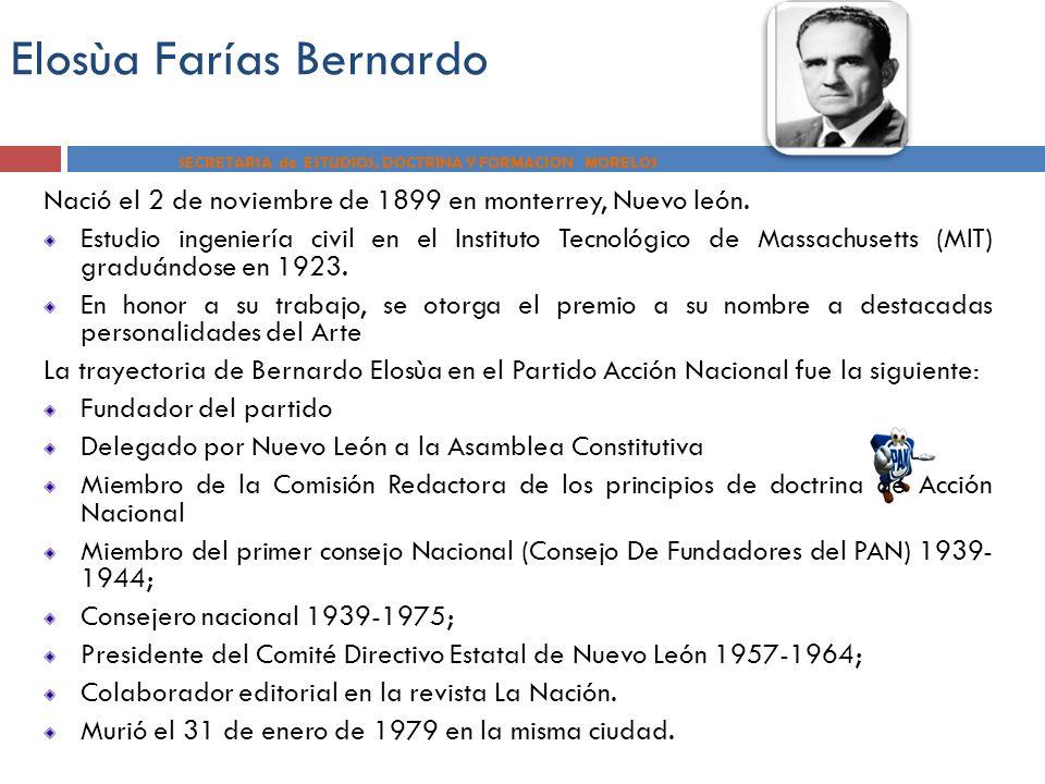 Elosùa Farías Bernardo SECRETARIA de ESTUDIOS, DOCTRINA Y FORMACION MORELOS Nació el 2 de noviembre de 1899 en monterrey, Nuevo león. Estudio ingenier