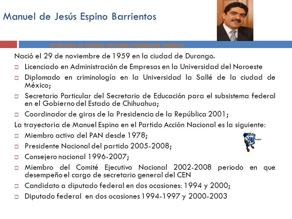 Manuel de Jesús Espino Barrientos SECRETARIA de ESTUDIOS, DOCTRINA Y FORMACION MORELOS Nació el 29 de noviembre de 1959 en la ciudad de Durango. Licen