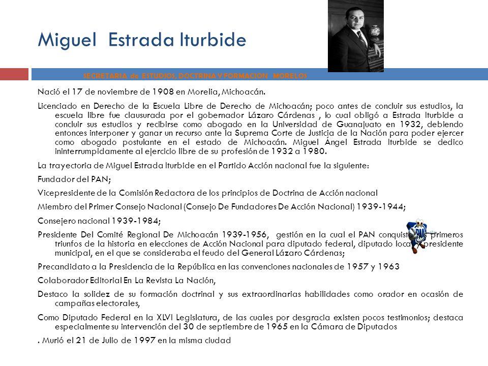 SECRETARIA de ESTUDIOS, DOCTRINA Y FORMACION MORELOS Miguel Estrada Iturbide Nació el 17 de noviembre de 1908 en Morelia, Michoacán. Licenciado en Der