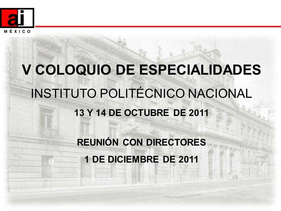 V COLOQUIO DE ESPECIALIDADES INSTITUTO POLITÉCNICO NACIONAL 13 Y 14 DE OCTUBRE DE 2011 REUNIÓN CON DIRECTORES 1 DE DICIEMBRE DE 2011