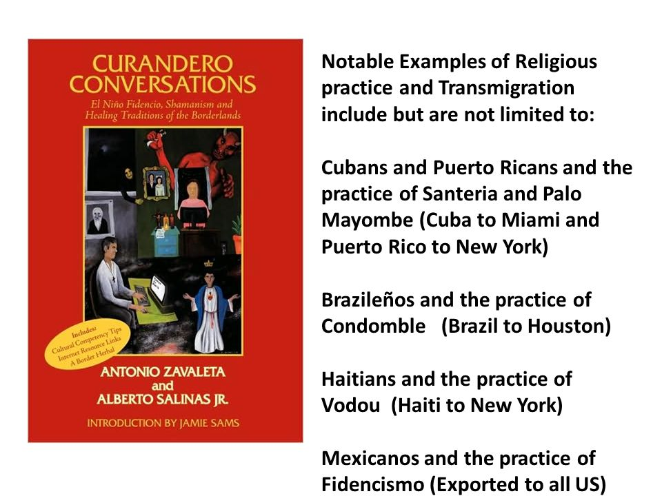 Notable Examples of Religious practice and Transmigration include but are not limited to: Cubans and Puerto Ricans and the practice of Santeria and Palo Mayombe (Cuba to Miami and Puerto Rico to New York) Brazileños and the practice of Condomble (Brazil to Houston) Haitians and the practice of Vodou (Haiti to New York) Mexicanos and the practice of Fidencismo (Exported to all US)