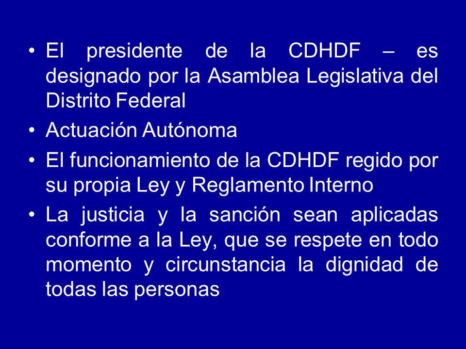 El presidente de la CDHDF – es designado por la Asamblea Legislativa del Distrito Federal Actuación Autónoma El funcionamiento de la CDHDF regido por