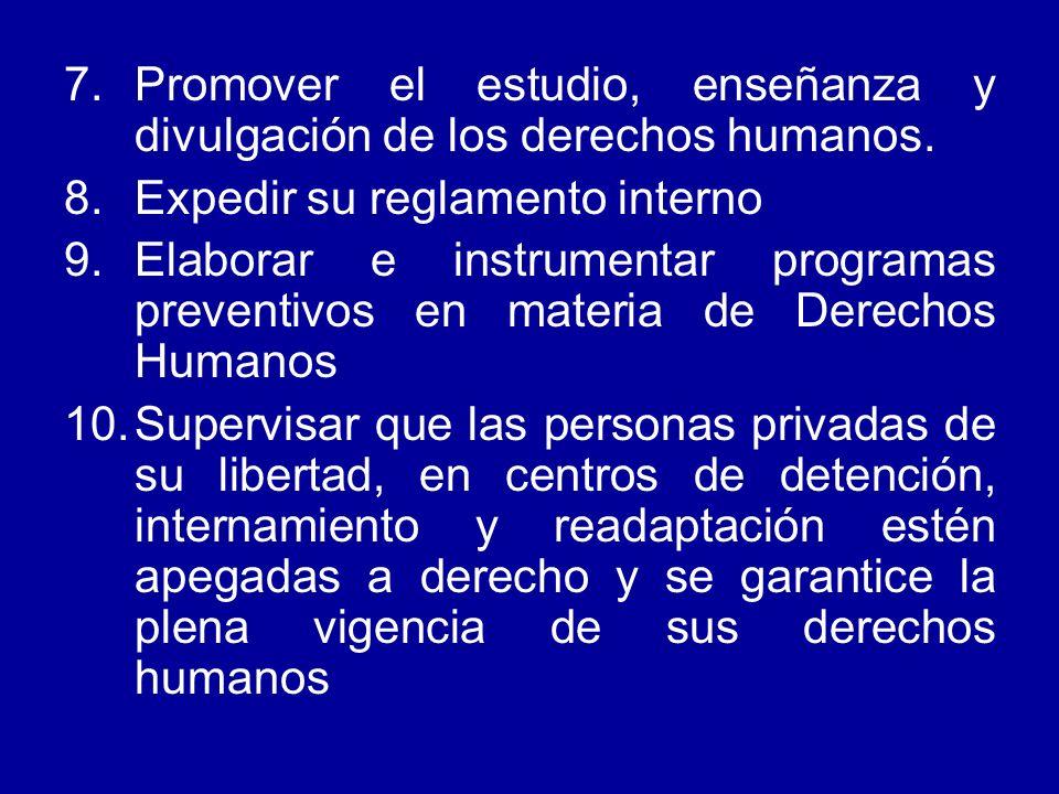 7.Promover el estudio, enseñanza y divulgación de los derechos humanos. 8.Expedir su reglamento interno 9.Elaborar e instrumentar programas preventivo