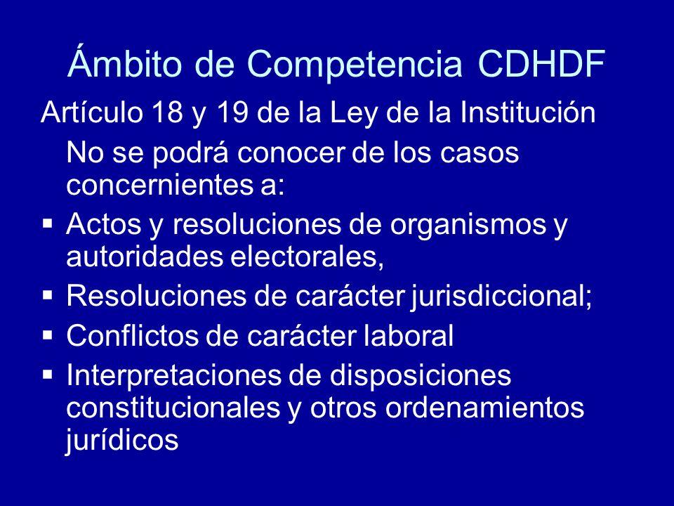 Ámbito de Competencia CDHDF Artículo 18 y 19 de la Ley de la Institución No se podrá conocer de los casos concernientes a: Actos y resoluciones de org