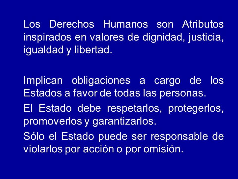 Los Derechos Humanos son Atributos inspirados en valores de dignidad, justicia, igualdad y libertad. Implican obligaciones a cargo de los Estados a fa