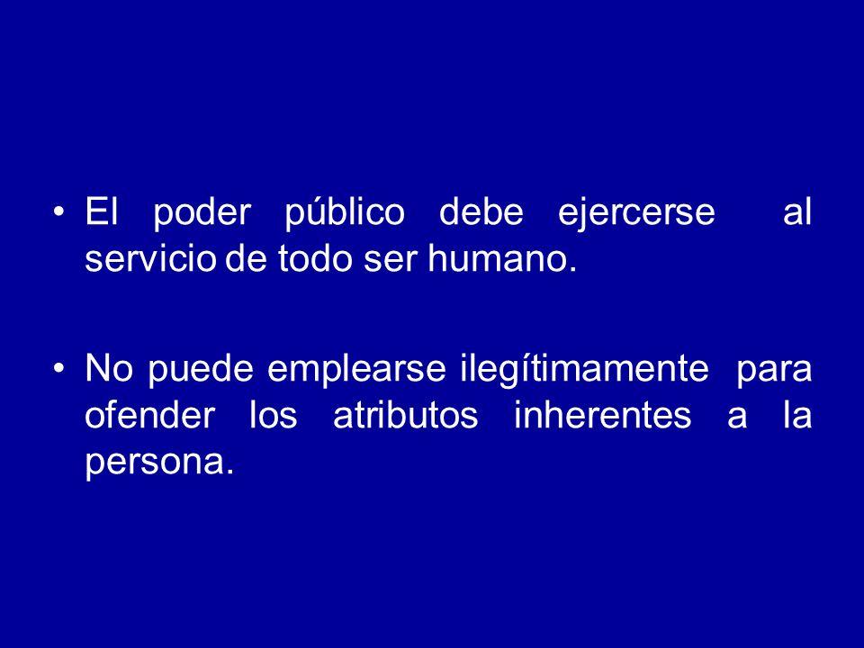 El poder público debe ejercerse al servicio de todo ser humano. No puede emplearse ilegítimamente para ofender los atributos inherentes a la persona.