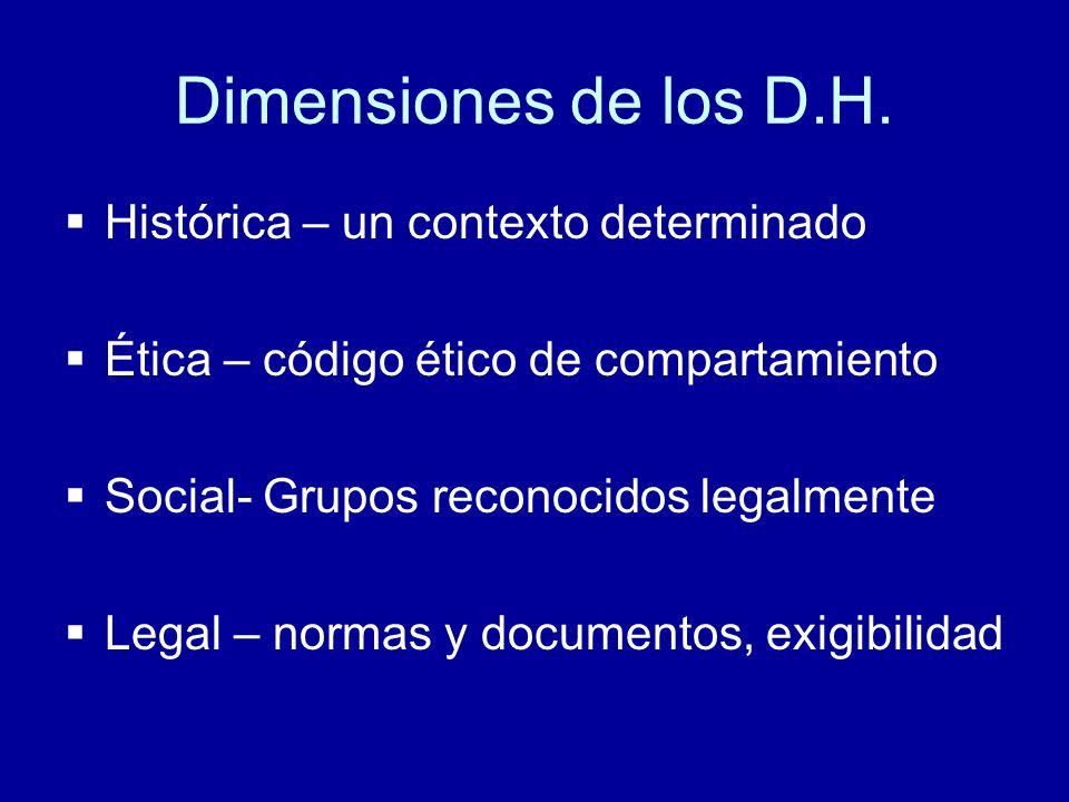 Dimensiones de los D.H. Histórica – un contexto determinado Ética – código ético de compartamiento Social- Grupos reconocidos legalmente Legal – norma