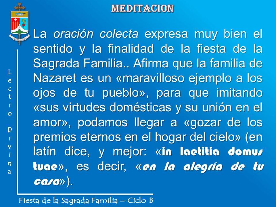 La oración colecta expresa muy bien el sentido y la finalidad de la fiesta de la Sagrada Familia.. Afirma que la familia de Nazaret es un «maravilloso