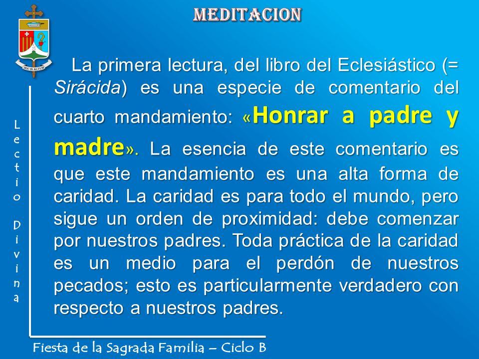 La primera lectura, del libro del Eclesiástico (= Sirácida) es una especie de comentario del cuarto mandamiento: « Honrar a padre y madre ». La esenci