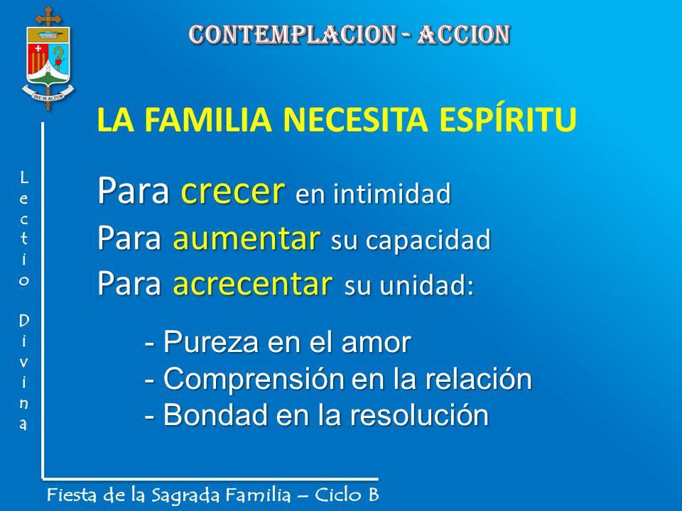 LA FAMILIA NECESITA ESPÍRITU Para crecer en intimidad Para aumentar su capacidad Para acrecentar su unidad: - Pureza en el amor - Comprensión en la re