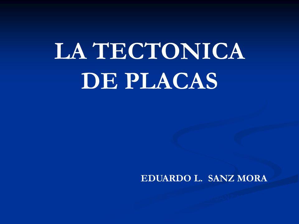 EDUARDO L. SANZ MORA LA TECTONICA DE PLACAS EDUARDO L. SANZ MORA