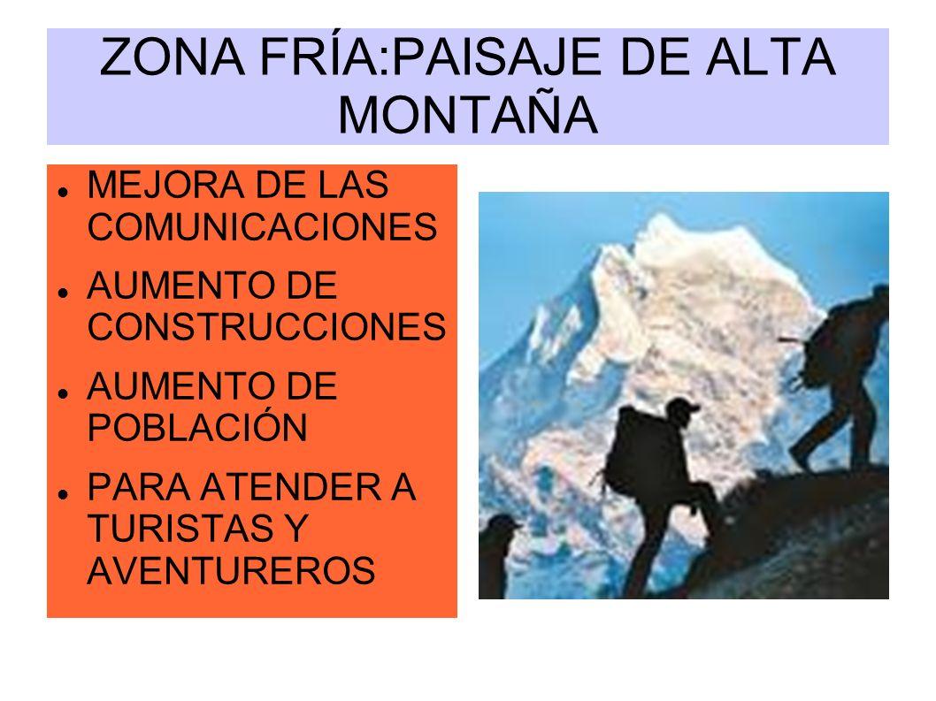 ZONA FRÍA:PAISAJE DE ALTA MONTAÑA MEJORA DE LAS COMUNICACIONES AUMENTO DE CONSTRUCCIONES AUMENTO DE POBLACIÓN PARA ATENDER A TURISTAS Y AVENTUREROS